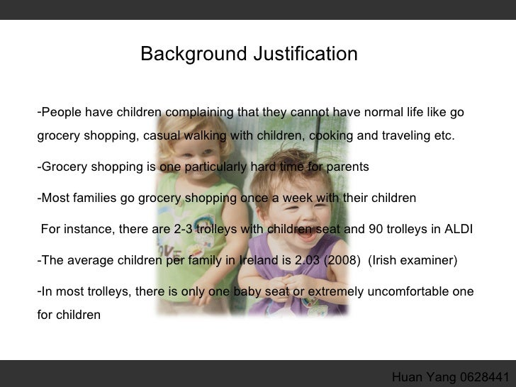 Background Justification <ul><li>People have children complaining that they cannot have normal life like go grocery shoppi...
