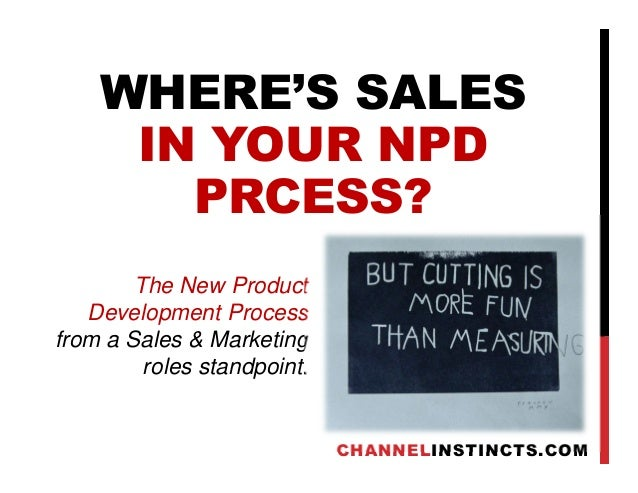 WHERE'S SALES IN YOUR NPD PRCESS? CHANNELINSTINCTS.COM The New Product Development Process from a Sales & Marketing roles ...