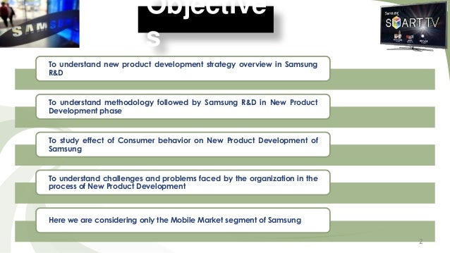 Objective s To understand new product development strategy overview in Samsung R&D  To understand methodology followed by ...