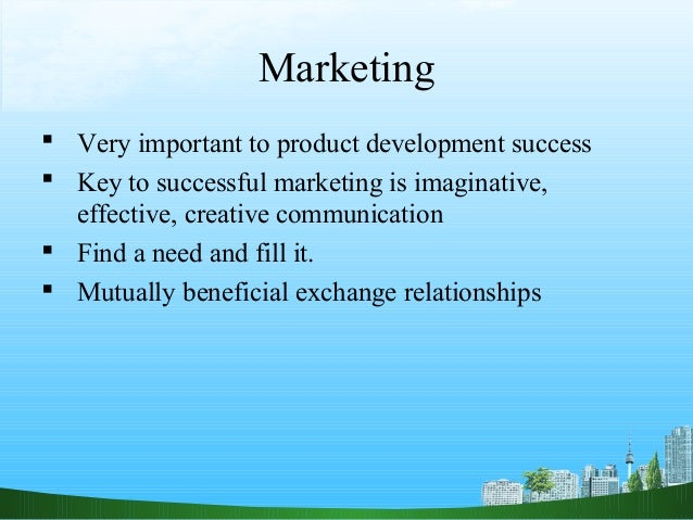 Marketing Very important to product development success Key to successful marketing is imaginative,  effective, creative...