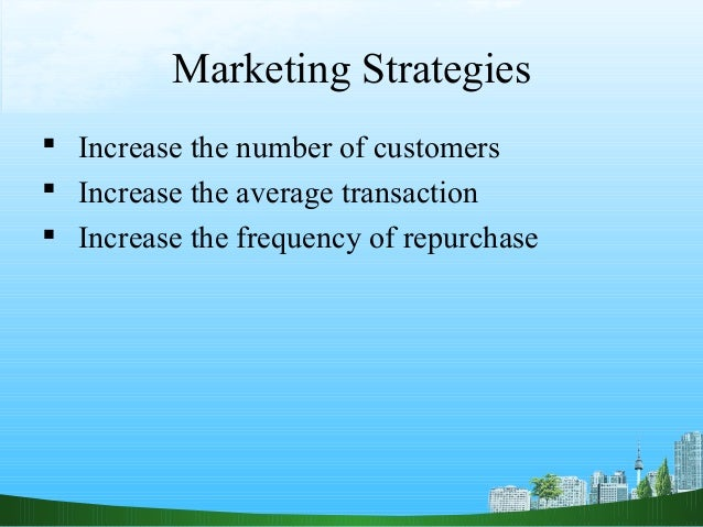 Marketing Strategies Increase the number of customers Increase the average transaction Increase the frequency of repurc...