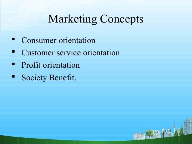 Marketing Concepts   Consumer orientation   Customer service orientation   Profit orientation   Society Benefit.