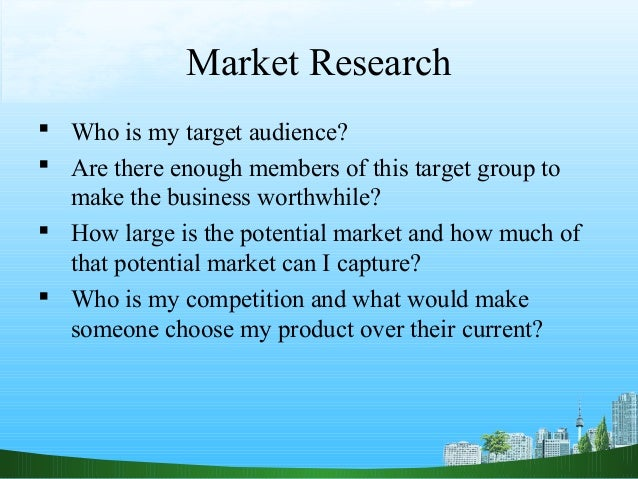 Market Research Who is my target audience? Are there enough members of this target group to  make the business worthwhil...