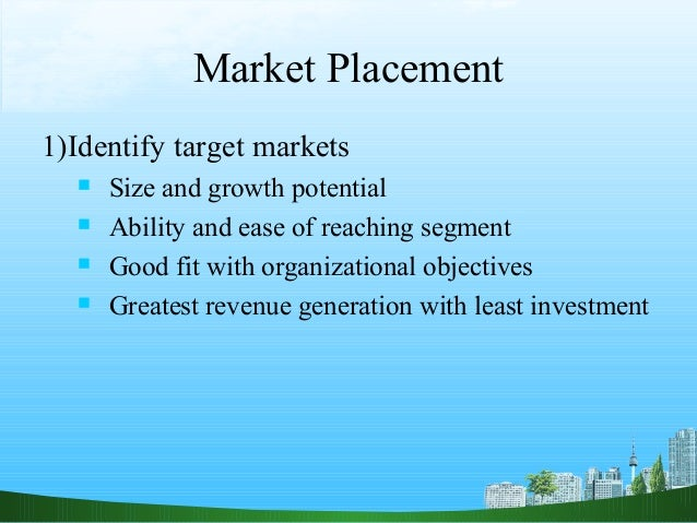 Market Placement1)Identify target markets     Size and growth potential     Ability and ease of reaching segment     Go...