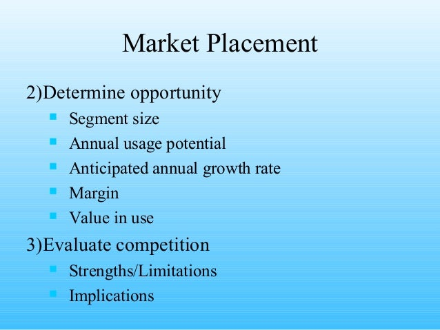 Market Placement2)Determine opportunity     Segment size     Annual usage potential     Anticipated annual growth rate ...