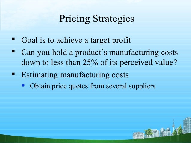 Pricing Strategies Goal is to achieve a target profit Can you hold a product's manufacturing costs  down to less than 25...