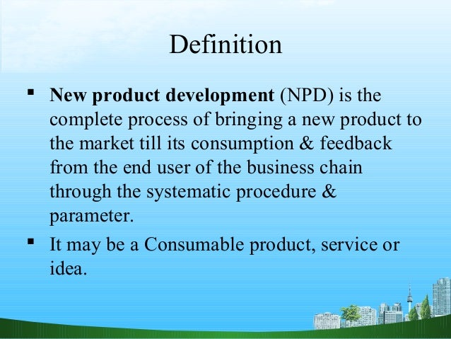 Definition New product development (NPD) is the  complete process of bringing a new product to  the market till its consu...