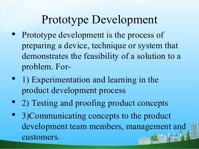 Prototype Development Prototype development is the process of  preparing a device, technique or system that  demonstrates...