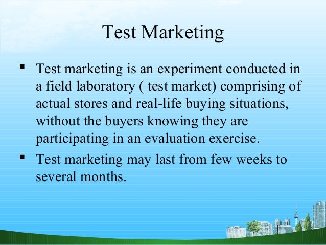 Test Marketing Test marketing is an experiment conducted in  a field laboratory ( test market) comprising of  actual stor...