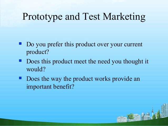 Prototype and Test Marketing   Do you prefer this product over your current    product?   Does this product meet the nee...