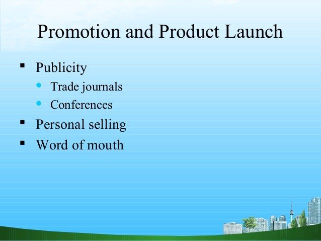 Promotion and Product Launch Publicity     Trade journals     Conferences Personal selling Word of mouth