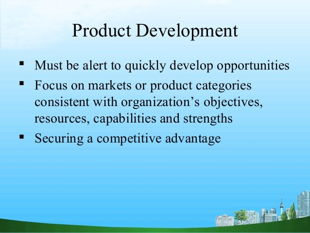 Product Development Must be alert to quickly develop opportunities Focus on markets or product categories  consistent wi...