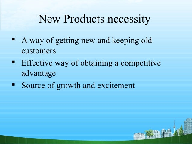 New Products necessity A way of getting new and keeping old  customers Effective way of obtaining a competitive  advanta...