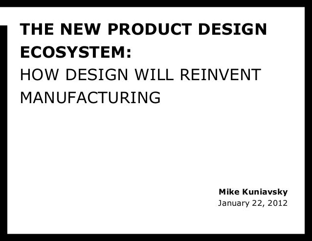 THE NEW PRODUCT DESIGNECOSYSTEM:HOW DESIGN WILL REINVENTMANUFACTURING                   Mike Kuniavsky                   J...