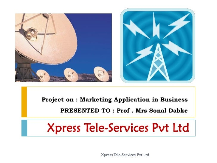 Project on : Marketing Application in Business      PRESENTED TO : Prof . Mrs Sonal Dabke    Xpress Tele-Services Pvt Ltd ...