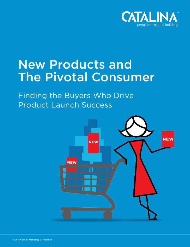 New Products and     The Pivotal Consumer     Finding the Buyers Who Drive     Product Launch Success© 2012 Catalina Marke...