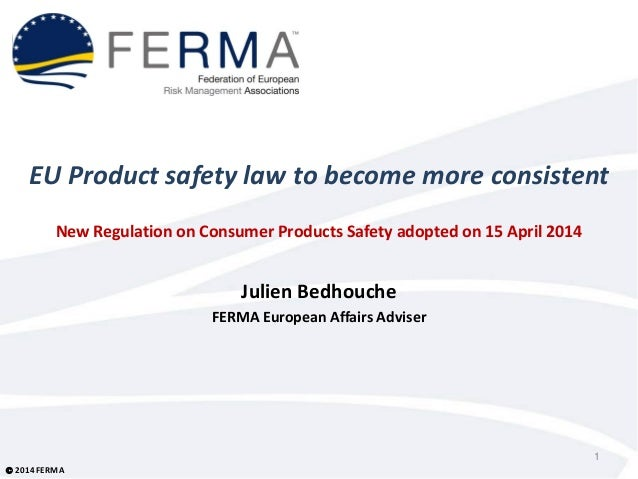  2014 FERMA EU Product safety law to become more consistent New Regulation on Consumer Products Safety adopted on 15 Apri...