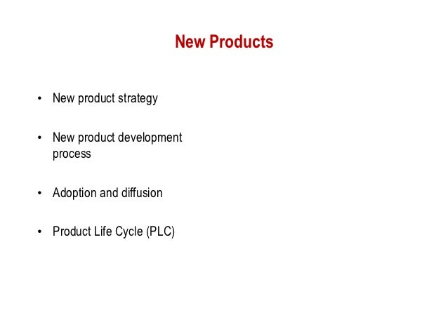 New Products• New product strategy• New product development  process• Adoption and diffusion• Product Life Cycle (PLC)