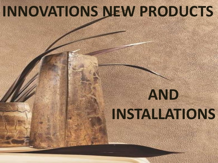 INNOVATIONS NEW PRODUCTS                 AND            INSTALLATIONS