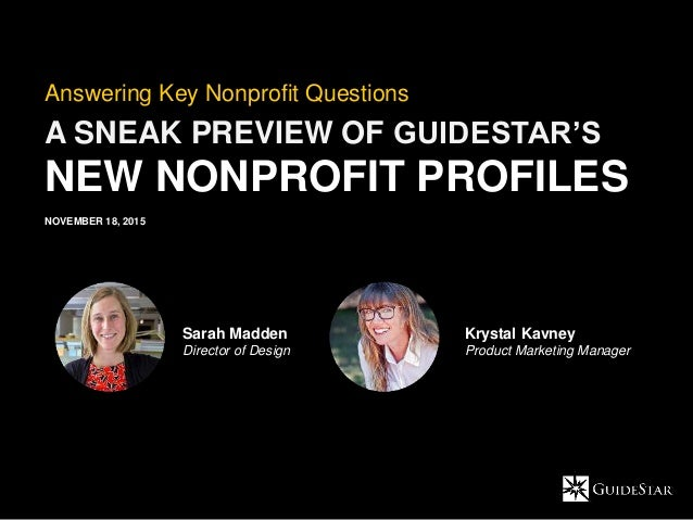 A SNEAK PREVIEW OF GUIDESTAR'S NEW NONPROFIT PROFILES Answering Key Nonprofit Questions NOVEMBER 18, 2015 Sarah Madden Dir...