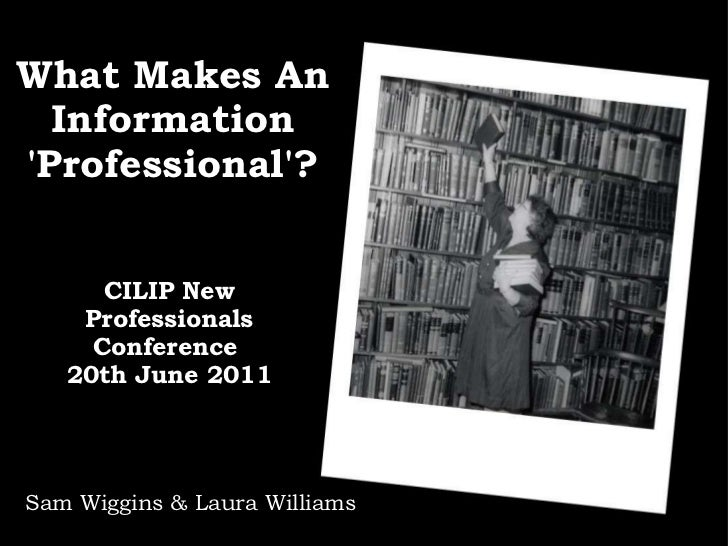What Makes An Information 'Professional'? CILIP New Professionals Conference  20th June 2011 Sam Wiggins & Laura Williams
