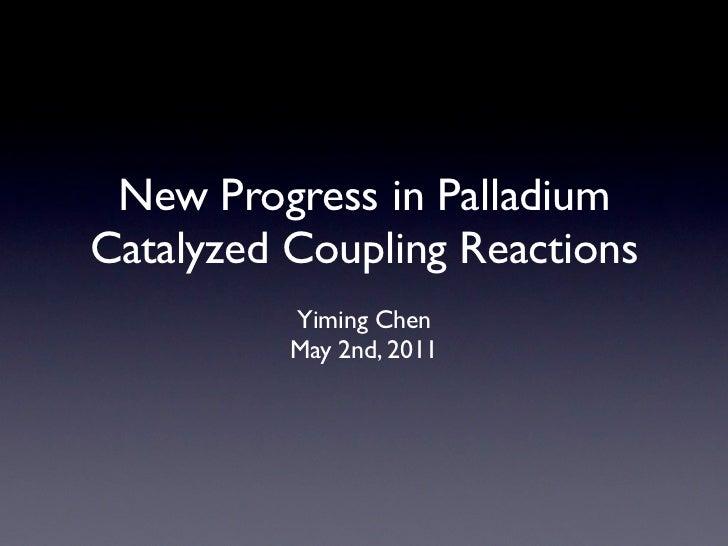 New Progress in PalladiumCatalyzed Coupling Reactions          Yiming Chen          May 2nd, 2011