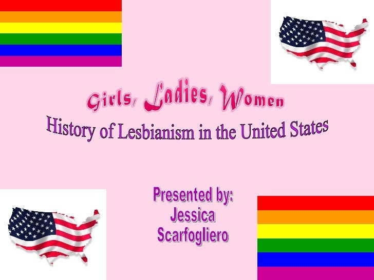 Presented by: Jessica  Scarfogliero History of Lesbianism in the United States