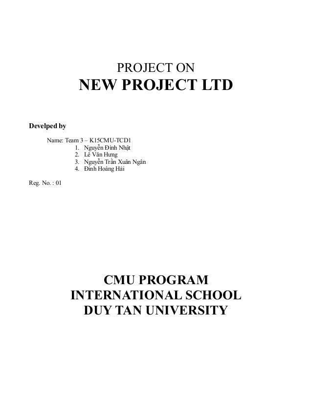 PROJECT ON NEW PROJECT LTD Develped by Name: Team 3 – K15CMU-TCD1 1. Nguyễn Đình Nhật 2. Lê Văn Hưng 3. Nguyễn Trần Xuân N...