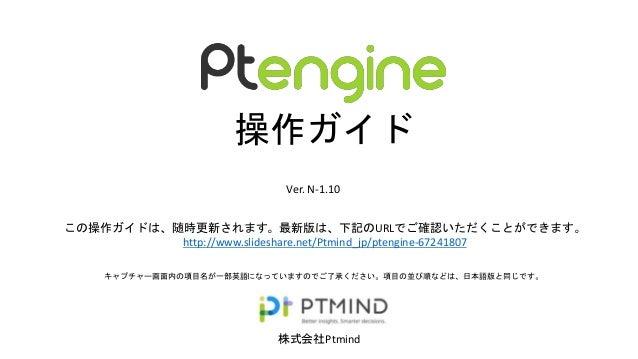 株式会社Ptmind 操作ガイド Ver. N-1.10 キャプチャー画面内の項目名が一部英語になっていますのでご了承ください。項目の並び順などは、日本語版と同じです。 この操作ガイドは、随時更新されます。最新版は、下記のURLでご確認いただく...