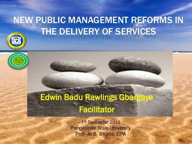 NEW PUBLIC MANAGEMENT REFORMS IN     THE DELIVERY OF SERVICES     Edwin Badu Rawlings Gbargaye              Facilitator   ...