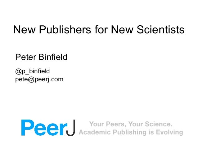 New Publishers for New Scientists Peter Binfield @p_binfield pete@peerj.com