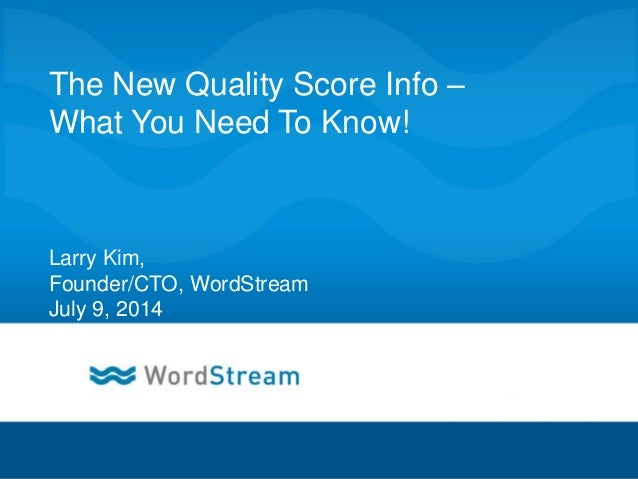 CONFIDENTIAL – DO NOT DISTRIBUTE 1 The New Quality Score Info – What You Need To Know! Larry Kim, Founder/CTO, WordStream ...