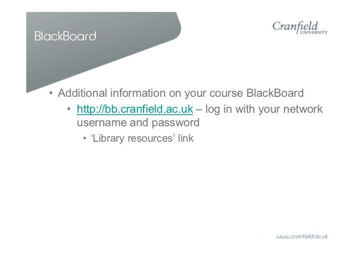BlackBoard  • Additional information on your course BlackBoard     • http://bb.cranfield.ac.uk – log in with your network ...