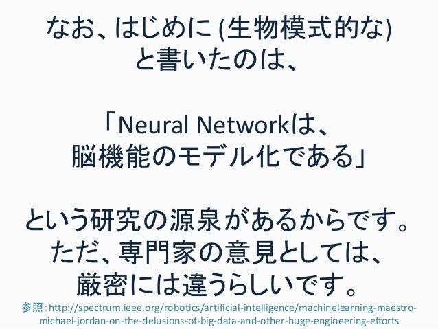 なお、はじめに (生物模式的な) と書いたのは、 「Neural Networkは、 脳機能のモデル化である」 という研究の源泉があるからです。 ただ、専門家の意見としては、 厳密には違うらしいです。 参照:http://spectrum.ie...