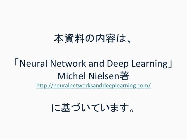 本資料の内容は、 「Neural Network and Deep Learning」 Michel Nielsen著 http://neuralnetworksanddeeplearning.com/ に基づいています。