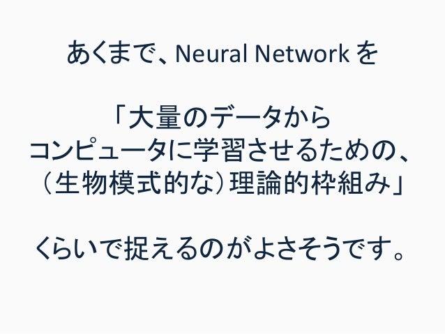あくまで、Neural Network を 「大量のデータから コンピュータに学習させるための、 (生物模式的な)理論的枠組み」 くらいで捉えるのがよさそうです。