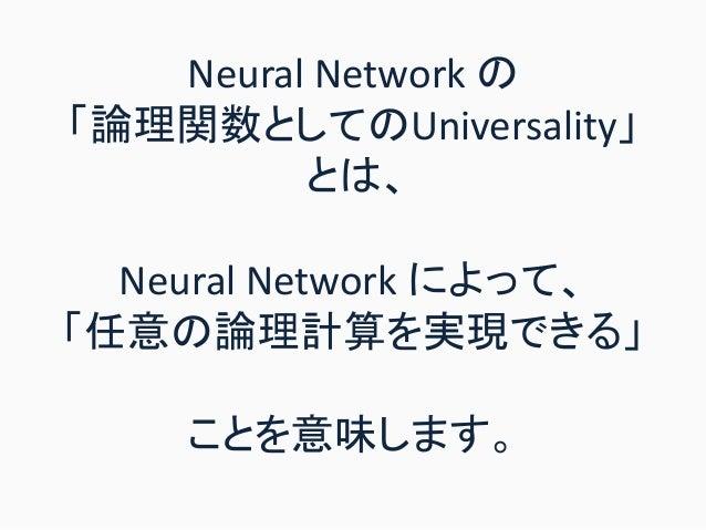 Neural Network の 「論理関数としてのUniversality」 とは、 Neural Network によって、 「任意の論理計算を実現できる」 ことを意味します。