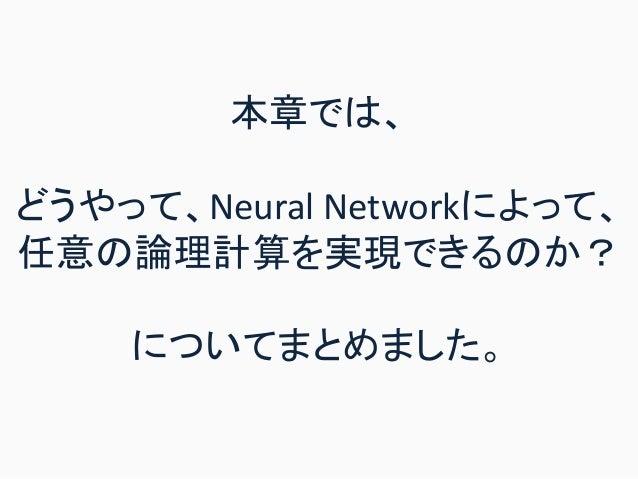 本章では、 どうやって、Neural Networkによって、 任意の論理計算を実現できるのか? についてまとめました。