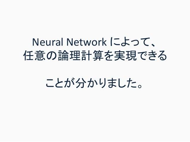 Neural Network によって、 任意の論理計算を実現できる ことが分かりました。