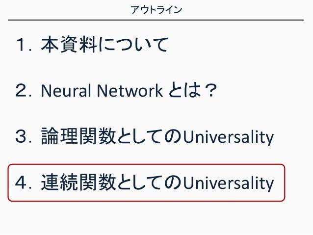 アウトライン 1.本資料について 2.Neural Network とは? 3.論理関数としてのUniversality 4.連続関数としてのUniversality