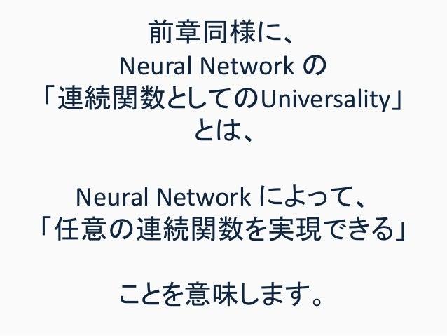 前章同様に、 Neural Network の 「連続関数としてのUniversality」 とは、 Neural Network によって、 「任意の連続関数を実現できる」 ことを意味します。