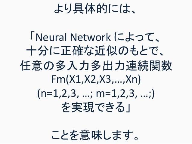 より具体的には、 「Neural Network によって、 十分に正確な近似のもとで、 任意の多入力多出力連続関数 Fm(X1,X2,X3,…,Xn) (n=1,2,3, …; m=1,2,3, …;) を実現できる」 ことを意味します。