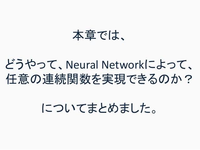 本章では、 どうやって、Neural Networkによって、 任意の連続関数を実現できるのか? についてまとめました。