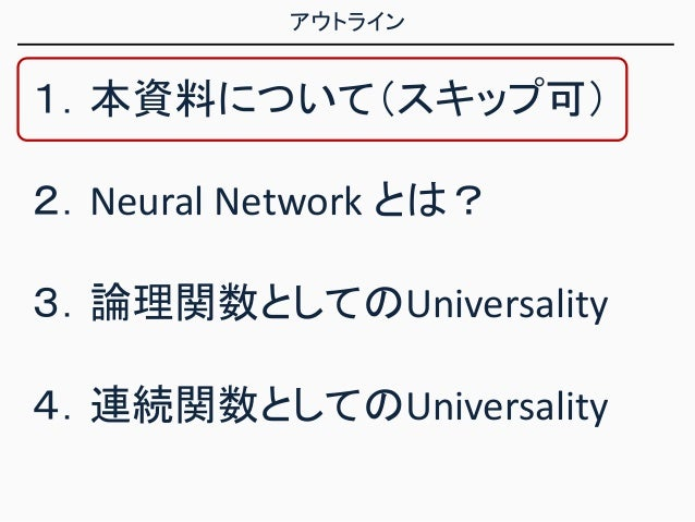 アウトライン 1.本資料について(スキップ可) 2.Neural Network とは? 3.論理関数としてのUniversality 4.連続関数としてのUniversality