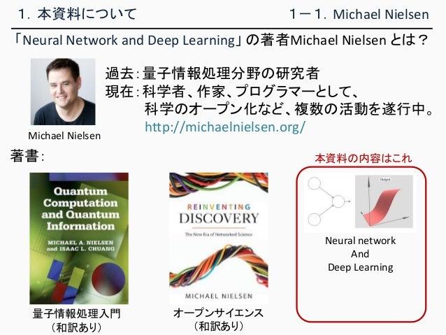 1.本資料について 「Neural Network and Deep Learning」 の著者Michael Nielsen とは? 1-1.Michael Nielsen 過去:量子情報処理分野の研究者 現在:科学者、作家、プログラマーとし...
