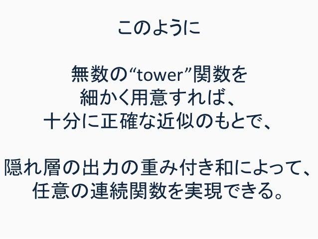 """このように 無数の""""tower""""関数を 細かく用意すれば、 十分に正確な近似のもとで、 隠れ層の出力の重み付き和によって、 任意の連続関数を実現できる。"""