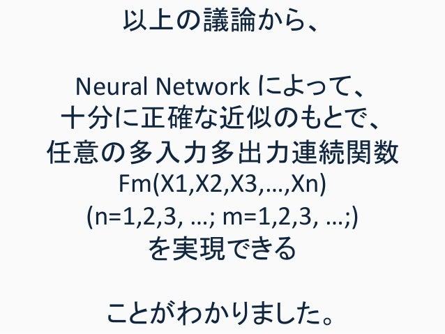 以上の議論から、 Neural Network によって、 十分に正確な近似のもとで、 任意の多入力多出力連続関数 Fm(X1,X2,X3,…,Xn) (n=1,2,3, …; m=1,2,3, …;) を実現できる ことがわかりました。