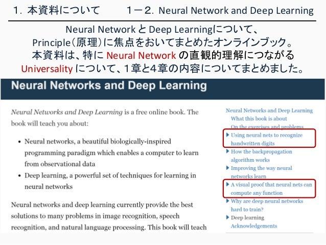 1.本資料について Neural Network と Deep Learningについて、 Principle(原理)に焦点をおいてまとめたオンラインブック。 本資料は、特に Neural Network の直観的理解につながる Univers...