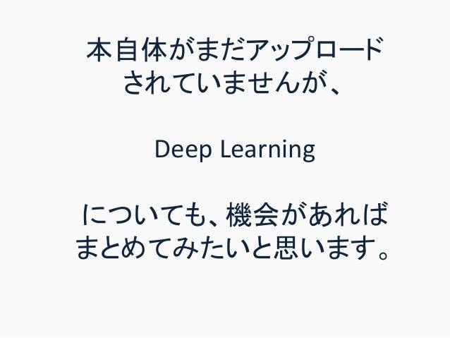 本自体がまだアップロード されていませんが、 Deep Learning についても、機会があれば まとめてみたいと思います。