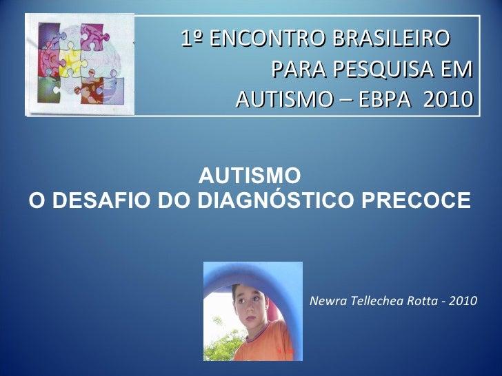 AUTISMO  O DESAFIO DO DIAGNÓSTICO PRECOCE  Newra Tellechea Rotta - 2010 1º ENCONTRO BRASILEIRO    PARA PESQUISA EM AUTISMO...